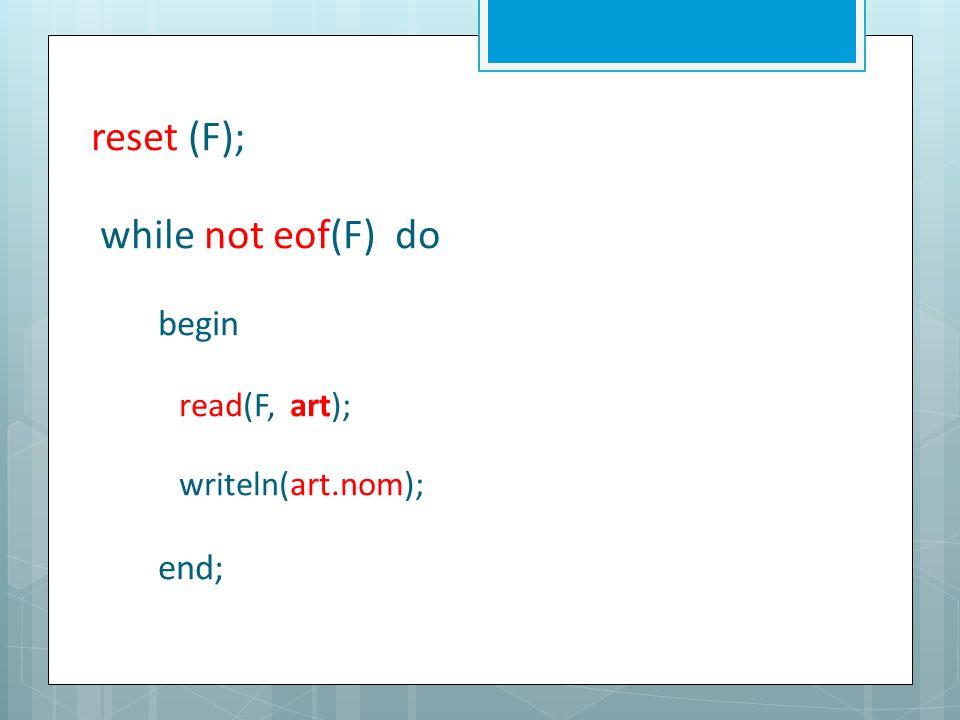 reset (F); while not eof(F) do begin read(F, art); writeln(art.nom); end;
