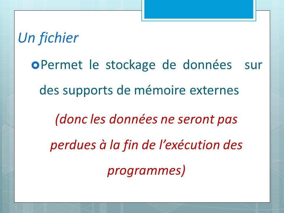 Un fichier Permet le stockage de données sur des supports de mémoire externes (donc les données ne seront pas perdues à la fin de lexécution des programmes)