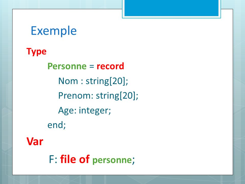 Exemple Type Personne = record Nom : string[20]; Prenom: string[20]; Age: integer; end; Var F: file of personne ;