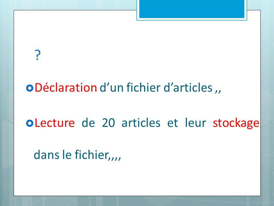 Déclaration dun fichier darticles,, Lecture de 20 articles et leur stockage dans le fichier,,,,