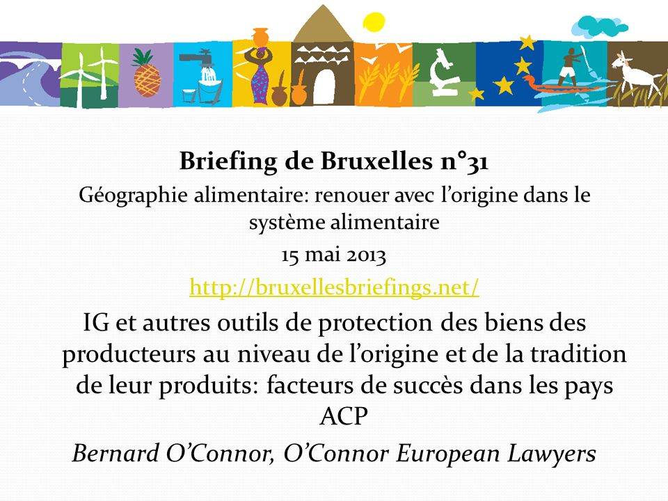 Briefing de Bruxelles n°31 Géographie alimentaire: renouer avec lorigine dans le système alimentaire 15 mai 2013 http://bruxellesbriefings.net/ IG et