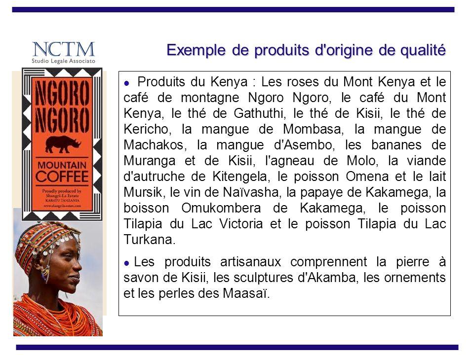 Exemple de produits d origine de qualité Produits du Kenya : Les roses du Mont Kenya et le café de montagne Ngoro Ngoro, le café du Mont Kenya, le thé de Gathuthi, le thé de Kisii, le thé de Kericho, la mangue de Mombasa, la mangue de Machakos, la mangue d Asembo, les bananes de Muranga et de Kisii, l agneau de Molo, la viande d autruche de Kitengela, le poisson Omena et le lait Mursik, le vin de Naïvasha, la papaye de Kakamega, la boisson Omukombera de Kakamega, le poisson Tilapia du Lac Victoria et le poisson Tilapia du Lac Turkana.