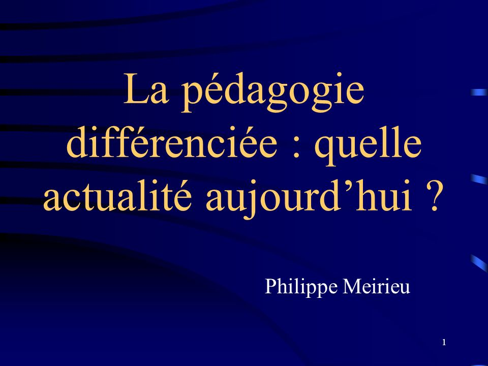 1 La pédagogie différenciée : quelle actualité aujourdhui ? Philippe Meirieu