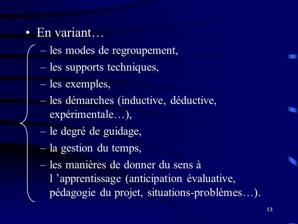 13 En variant… –les modes de regroupement, –les supports techniques, –les exemples, –les démarches (inductive, déductive, expérimentale…), –le degré de guidage, –la gestion du temps, –les manières de donner du sens à l apprentissage (anticipation évaluative, pédagogie du projet, situations-problèmes…).