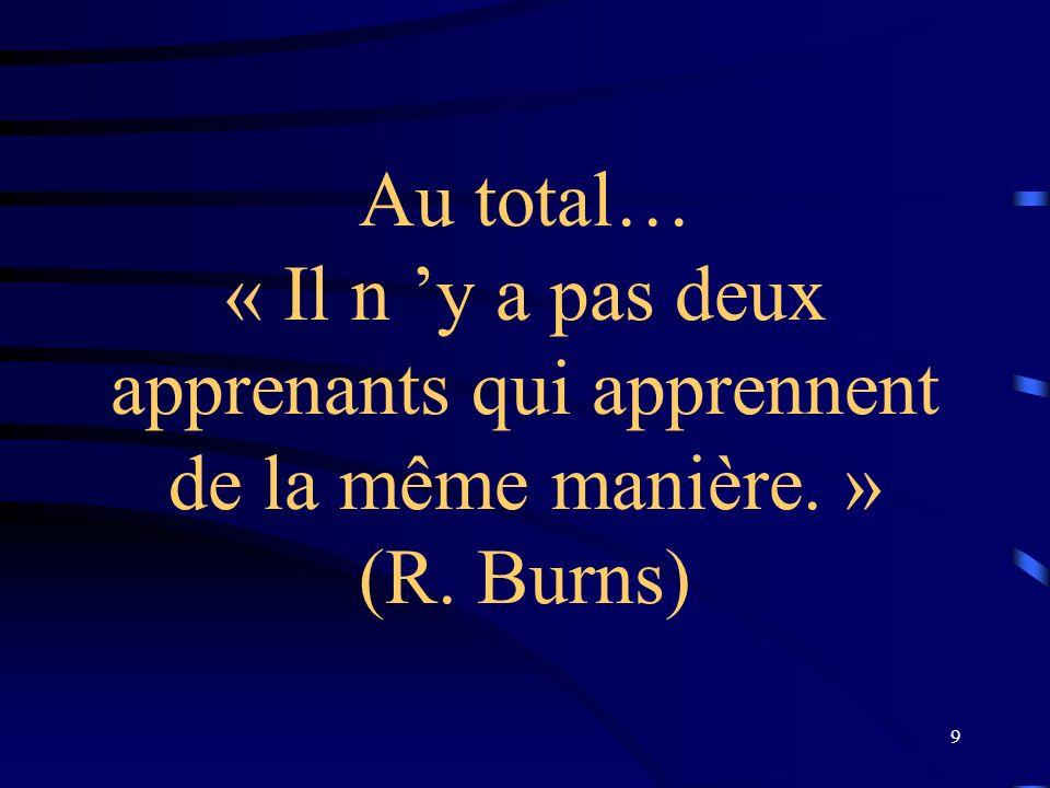 9 Au total… « Il n y a pas deux apprenants qui apprennent de la même manière. » (R. Burns)