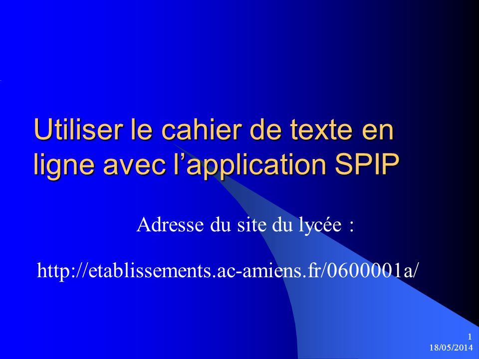 18/05/2014 1 Utiliser le cahier de texte en ligne avec lapplication SPIP Adresse du site du lycée : http://etablissements.ac-amiens.fr/0600001a/
