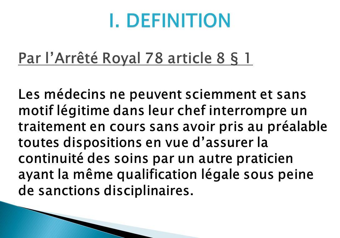 I. DEFINITION Par lArrêté Royal 78 article 8 § 1 Les médecins ne peuvent sciemment et sans motif légitime dans leur chef interrompre un traitement en