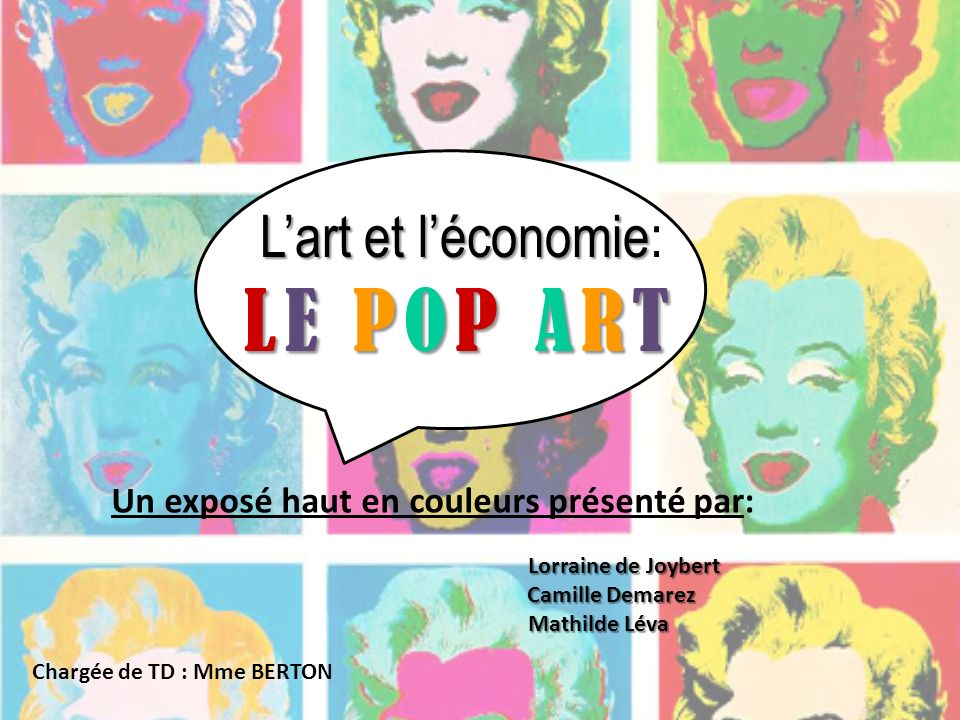 Lart et léconomie LE POP ART Lart et léconomie: LE POP ART Chargée de TD : Mme BERTON Un exposé haut en couleurs présenté par: Lorraine de Joybert Cam