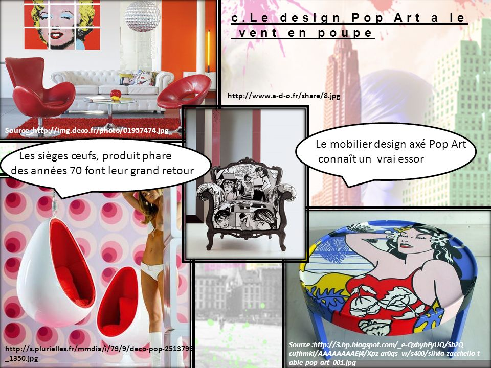 c.Le design Pop Art a le vent en poupe Le mobilier design axé Pop Art connaît un vrai essor Les sièges œufs, produit phare des années 70 font leur gra