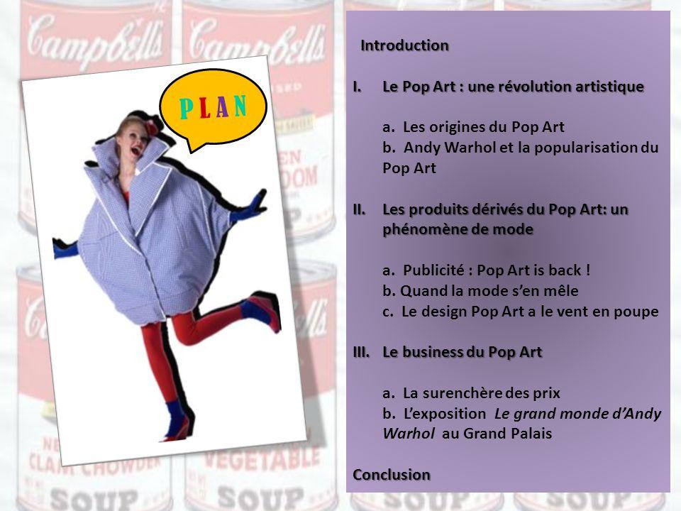 Introduction I.Le Pop Art : une révolution artistique a. Les origines du Pop Art b. Andy Warhol et la popularisation du Pop Art II.Les produits dérivé