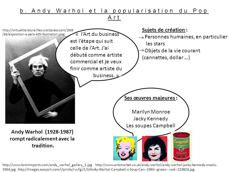 b. Andy Warhol et la popularisation du Pop Art « lArt du business est létape qui suit celle de lArt. Jai débuté comme artiste commercial et je veux fi