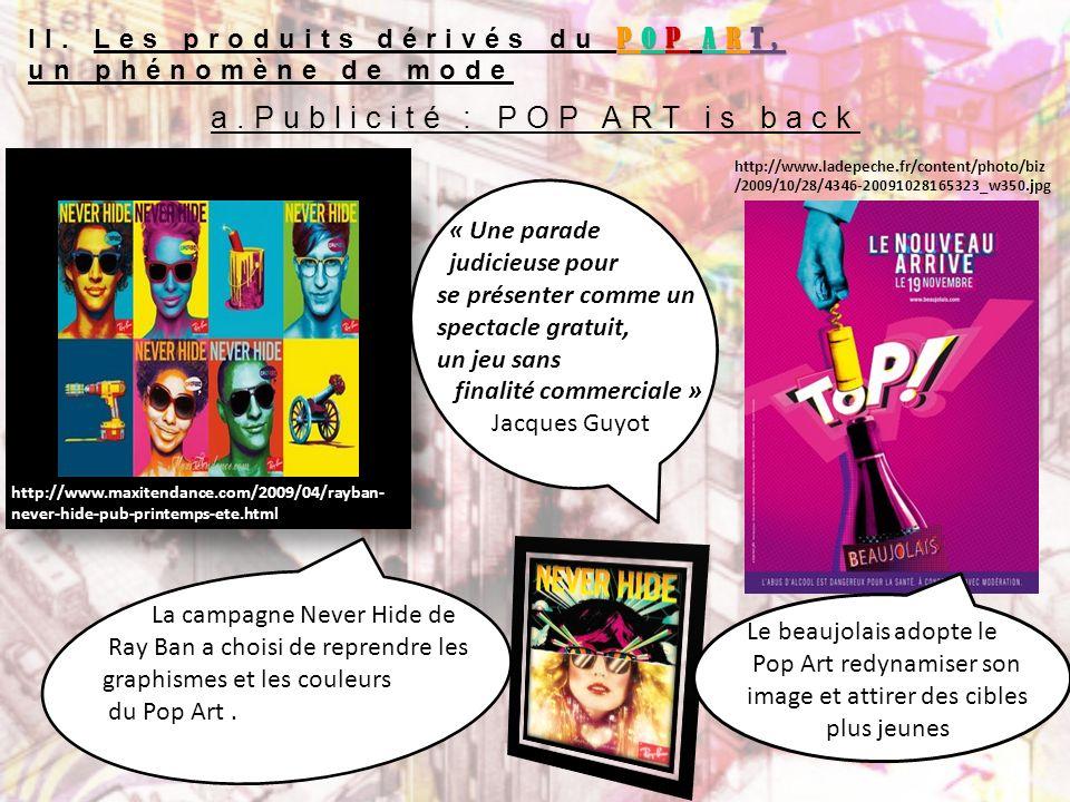 a.Publicité : POP ART is back La campagne Never Hide de Ray Ban a choisi de reprendre les graphismes et les couleurs du Pop Art. « Une parade judicieu