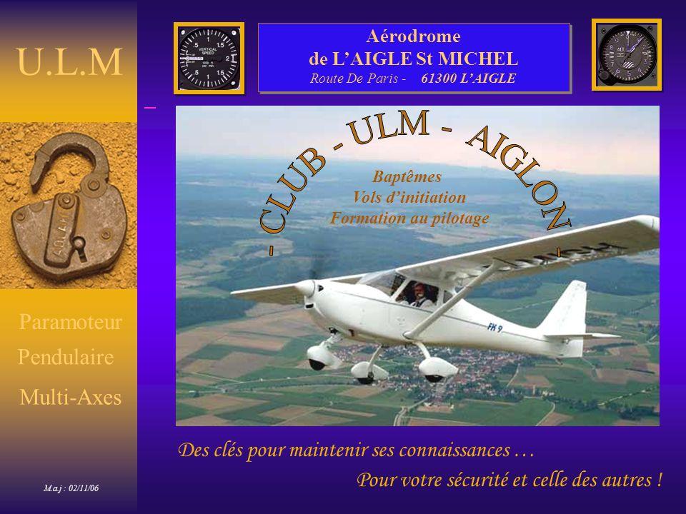 Pour votre sécurité et celle des autres ! Des clés pour maintenir ses connaissances … U.L.M Multi-Axes M.a.j : 02/11/06 Pendulaire Paramoteur Aérodrom