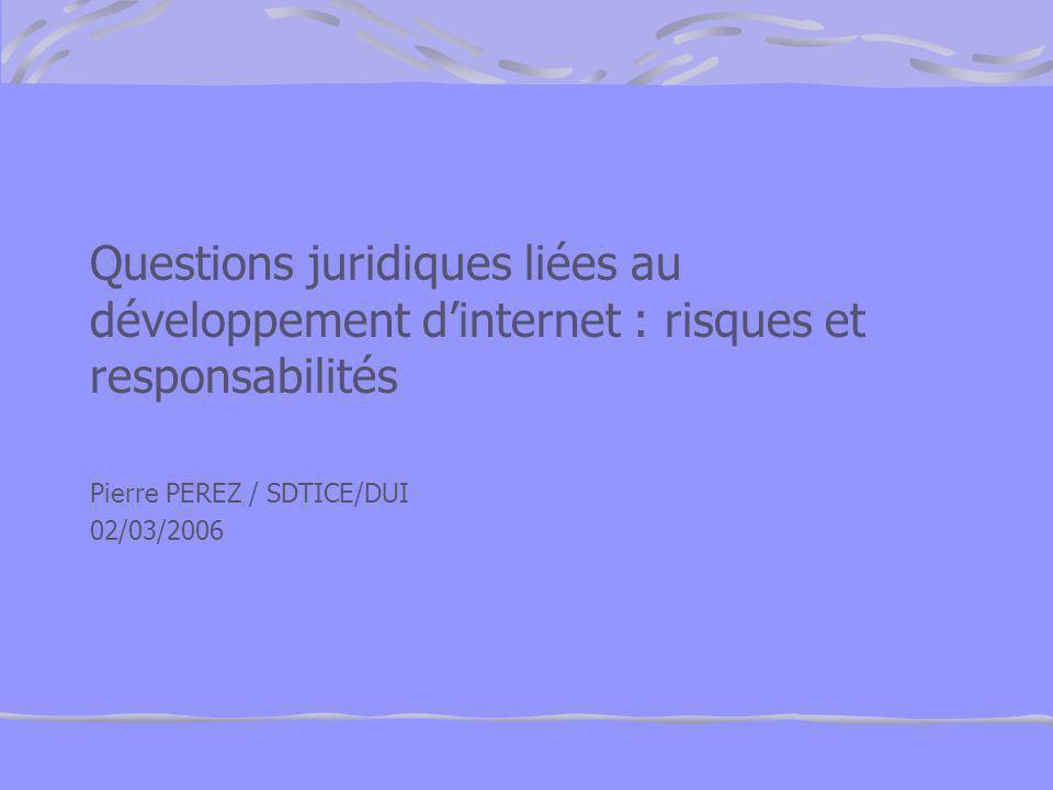 Questions juridiques liées au développement dinternet : risques et responsabilités Pierre PEREZ / SDTICE/DUI 02/03/2006