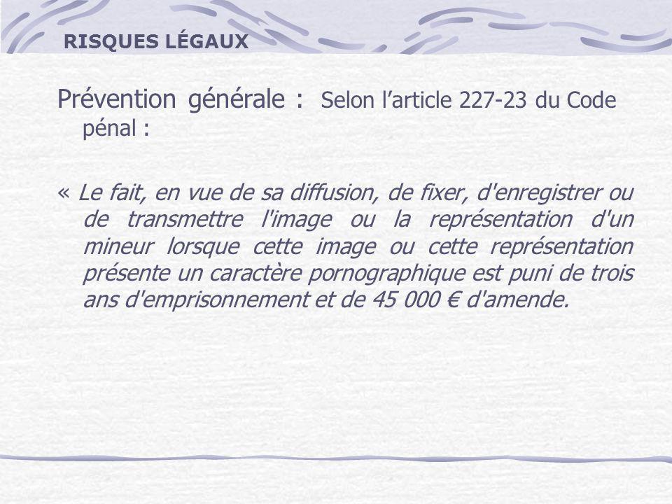 RISQUES LÉGAUX Prévention générale : Selon larticle 227-23 du Code pénal : « Le fait, en vue de sa diffusion, de fixer, d'enregistrer ou de transmettr