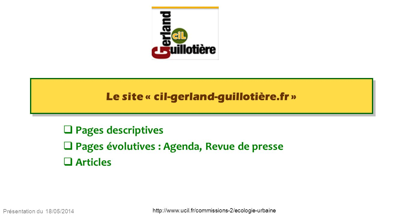 Présentation du 18/05/2014 http://www.ucil.fr/commissions-2/ecologie-urbaine Le site « cil-gerland-guillotière.fr » Pages descriptives Pages évolutives : Agenda, Revue de presse Articles