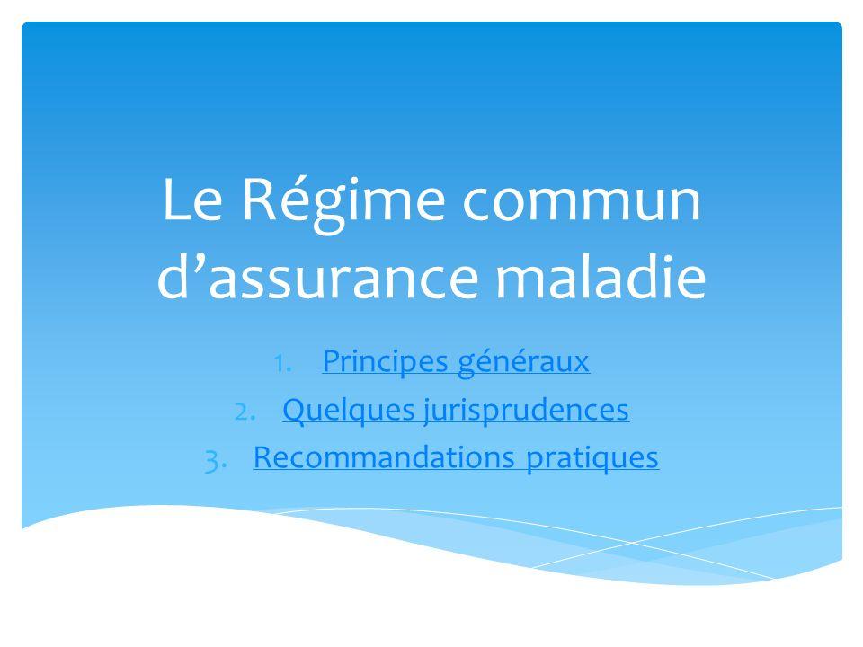 Le Régime commun dassurance maladie 1.Principes générauxPrincipes généraux 2.Quelques jurisprudencesQuelques jurisprudences 3.Recommandations pratique