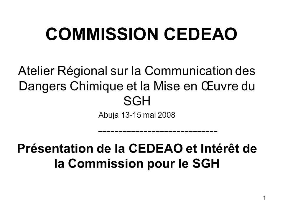 1 COMMISSION CEDEAO Atelier Régional sur la Communication des Dangers Chimique et la Mise en Œuvre du SGH Abuja 13-15 mai 2008 ----------------------------- Présentation de la CEDEAO et Intérêt de la Commission pour le SGH