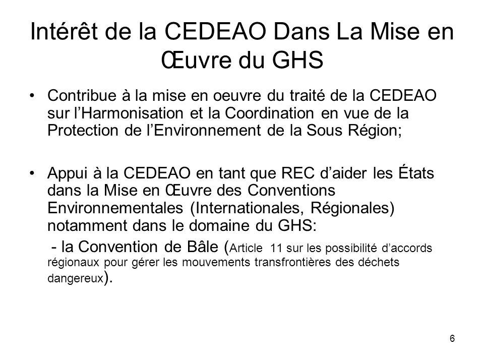 6 Intérêt de la CEDEAO Dans La Mise en Œuvre du GHS Contribue à la mise en oeuvre du traité de la CEDEAO sur lHarmonisation et la Coordination en vue de la Protection de lEnvironnement de la Sous Région; Appui à la CEDEAO en tant que REC daider les États dans la Mise en Œuvre des Conventions Environnementales (Internationales, Régionales) notamment dans le domaine du GHS: - la Convention de Bâle ( Article 11 sur les possibilité daccords régionaux pour gérer les mouvements transfrontières des déchets dangereux ).