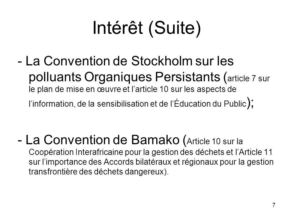 7 Intérêt (Suite) - La Convention de Stockholm sur les polluants Organiques Persistants ( article 7 sur le plan de mise en œuvre et larticle 10 sur les aspects de linformation, de la sensibilisation et de lÉducation du Public ); - La Convention de Bamako ( Article 10 sur la Coopération Interafricaine pour la gestion des déchets et lArticle 11 sur limportance des Accords bilatéraux et régionaux pour la gestion transfrontière des déchets dangereux).