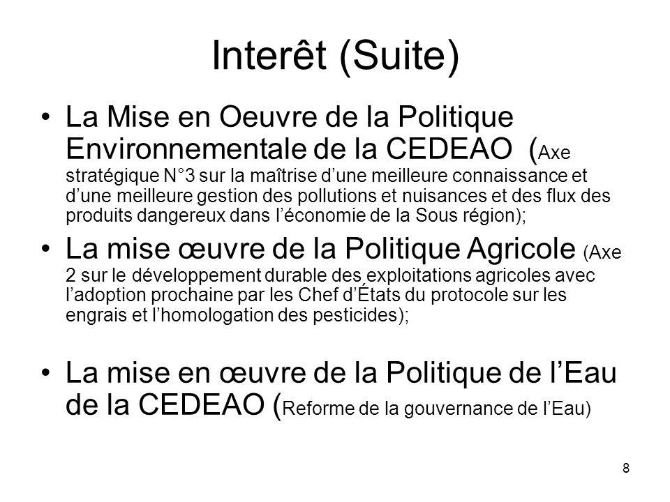 8 Interêt (Suite) La Mise en Oeuvre de la Politique Environnementale de la CEDEAO ( Axe stratégique N°3 sur la maîtrise dune meilleure connaissance et dune meilleure gestion des pollutions et nuisances et des flux des produits dangereux dans léconomie de la Sous région); La mise œuvre de la Politique Agricole (Axe 2 sur le développement durable des exploitations agricoles avec ladoption prochaine par les Chef dÉtats du protocole sur les engrais et lhomologation des pesticides); La mise en œuvre de la Politique de lEau de la CEDEAO ( Reforme de la gouvernance de lEau)
