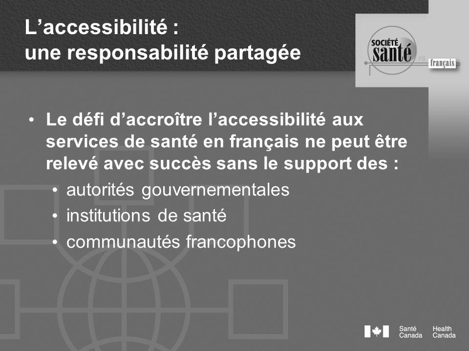 Laccessibilité : une responsabilité partagée Le défi daccroître laccessibilité aux services de santé en français ne peut être relevé avec succès sans