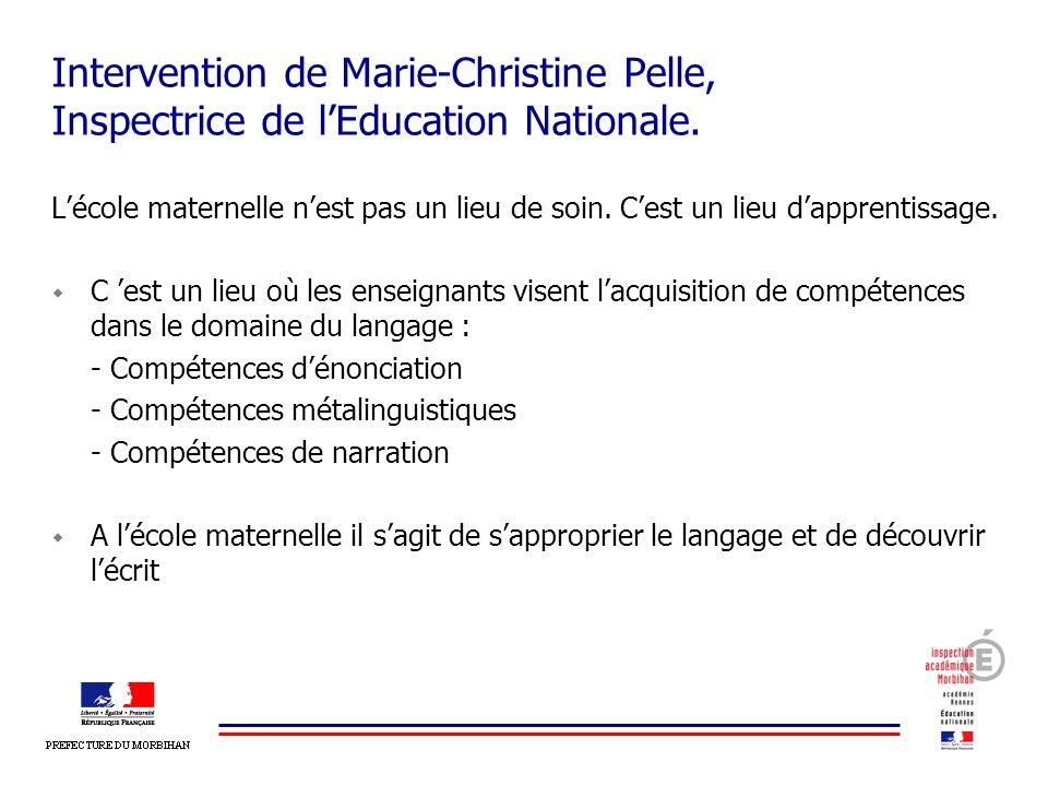 Intervention de Marie-Christine Pelle, Inspectrice de lEducation Nationale. Lécole maternelle nest pas un lieu de soin. Cest un lieu dapprentissage. C