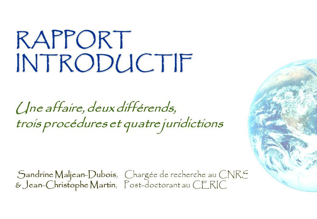 RAPPORT INTRODUCTIF RAPPORT INTRODUCTIF Une affaire, deux différends, trois procédures et quatre juridictions Sandrine Maljean-Dubois, Chargée de rech