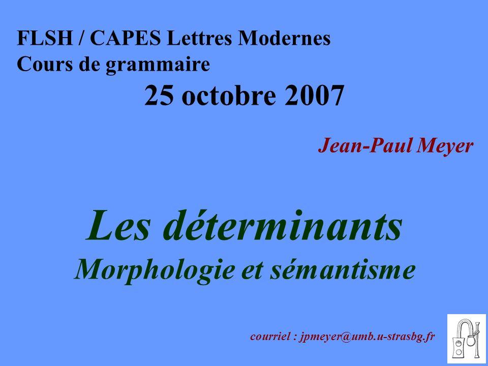 FLSH / CAPES Lettres Modernes Cours de grammaire 25 octobre 2007 Jean-Paul Meyer Les déterminants Morphologie et sémantisme courriel : jpmeyer@umb.u-s