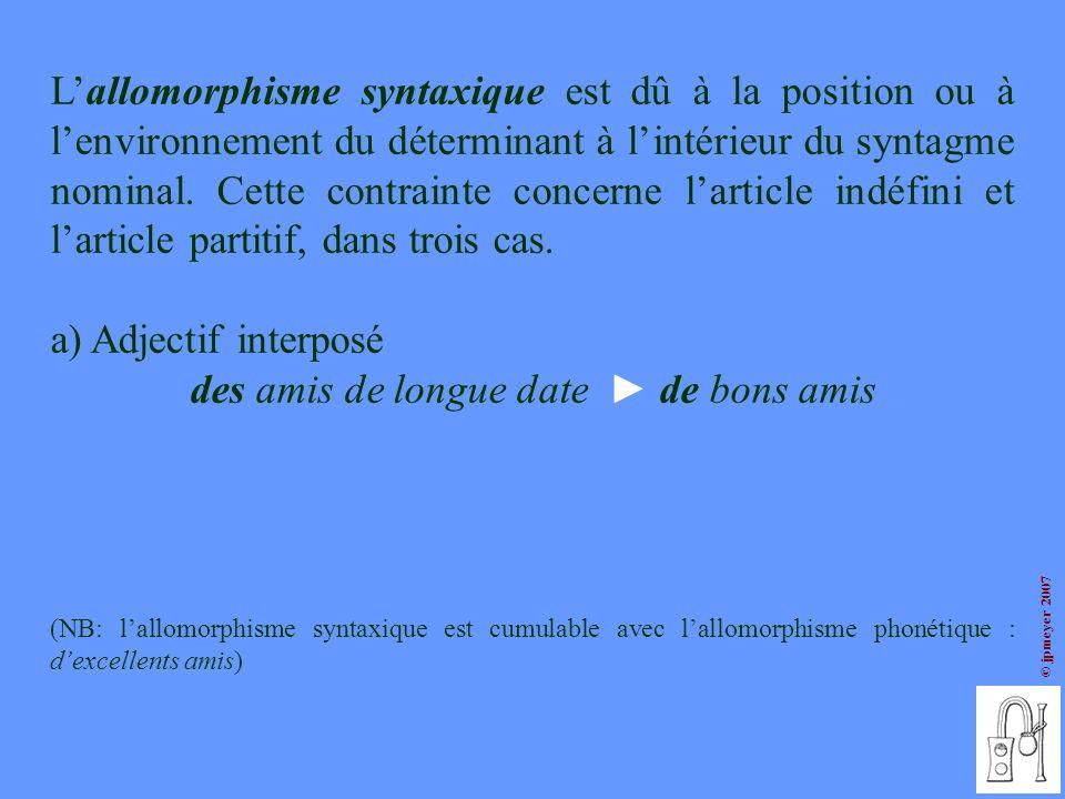 © jpmeyer 2007 Lallomorphisme syntaxique est dû à la position ou à lenvironnement du déterminant à lintérieur du syntagme nominal. Cette contrainte co