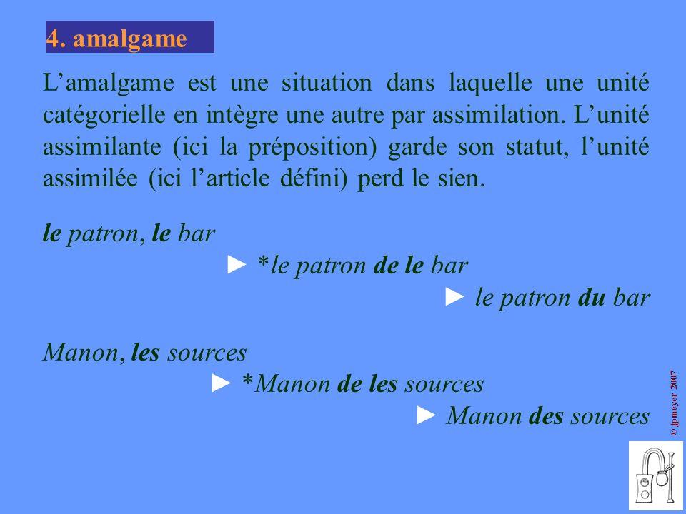 © jpmeyer 2007 4. amalgame Lamalgame est une situation dans laquelle une unité catégorielle en intègre une autre par assimilation. Lunité assimilante