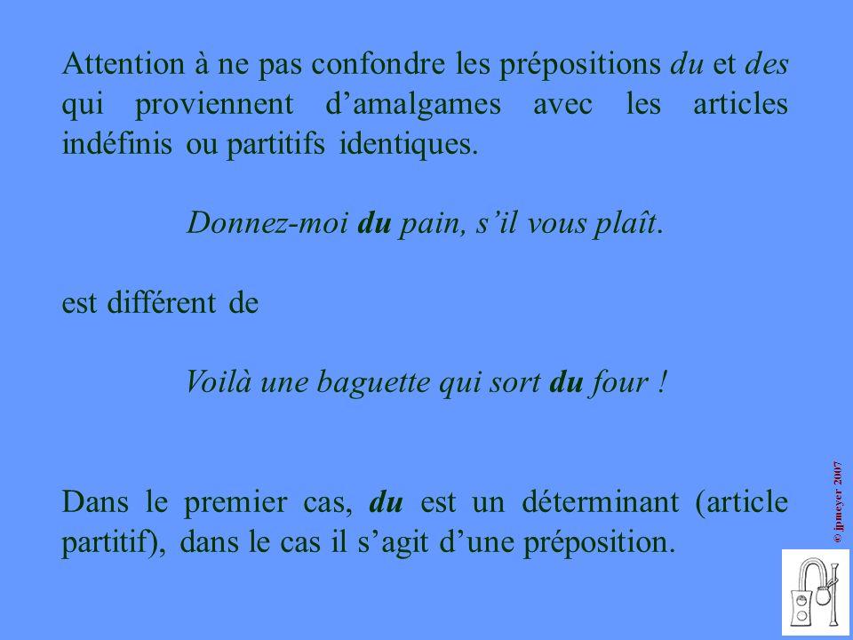 © jpmeyer 2007 Attention à ne pas confondre les prépositions du et des qui proviennent damalgames avec les articles indéfinis ou partitifs identiques.