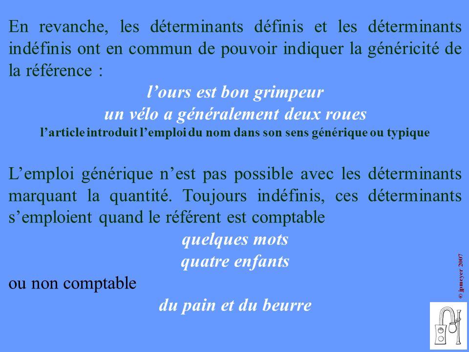 © jpmeyer 2007 En revanche, les déterminants définis et les déterminants indéfinis ont en commun de pouvoir indiquer la généricité de la référence : l