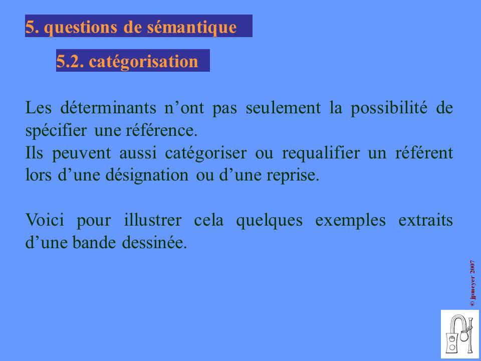 © jpmeyer 2007 5. questions de sémantique 5.2. catégorisation Les déterminants nont pas seulement la possibilité de spécifier une référence. Ils peuve
