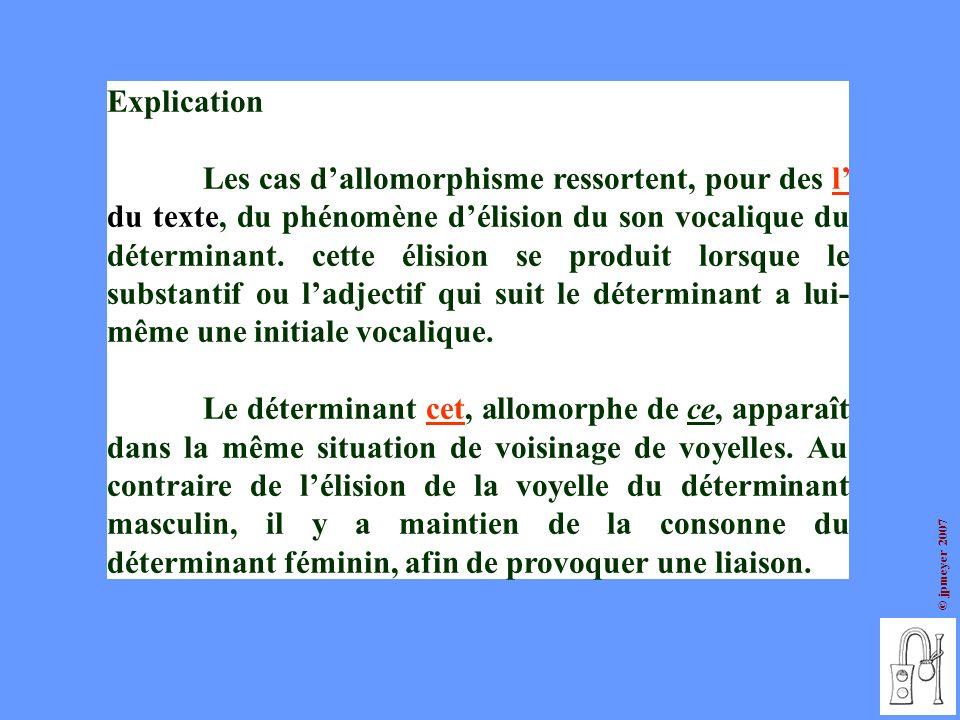 © jpmeyer 2007 Explication Les cas dallomorphisme ressortent, pour des l du texte, du phénomène délision du son vocalique du déterminant. cette élisio