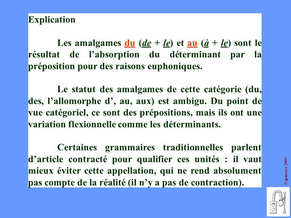 © jpmeyer 2007 Explication Les amalgames du (de + le) et au (à + le) sont le résultat de labsorption du déterminant par la préposition pour des raison
