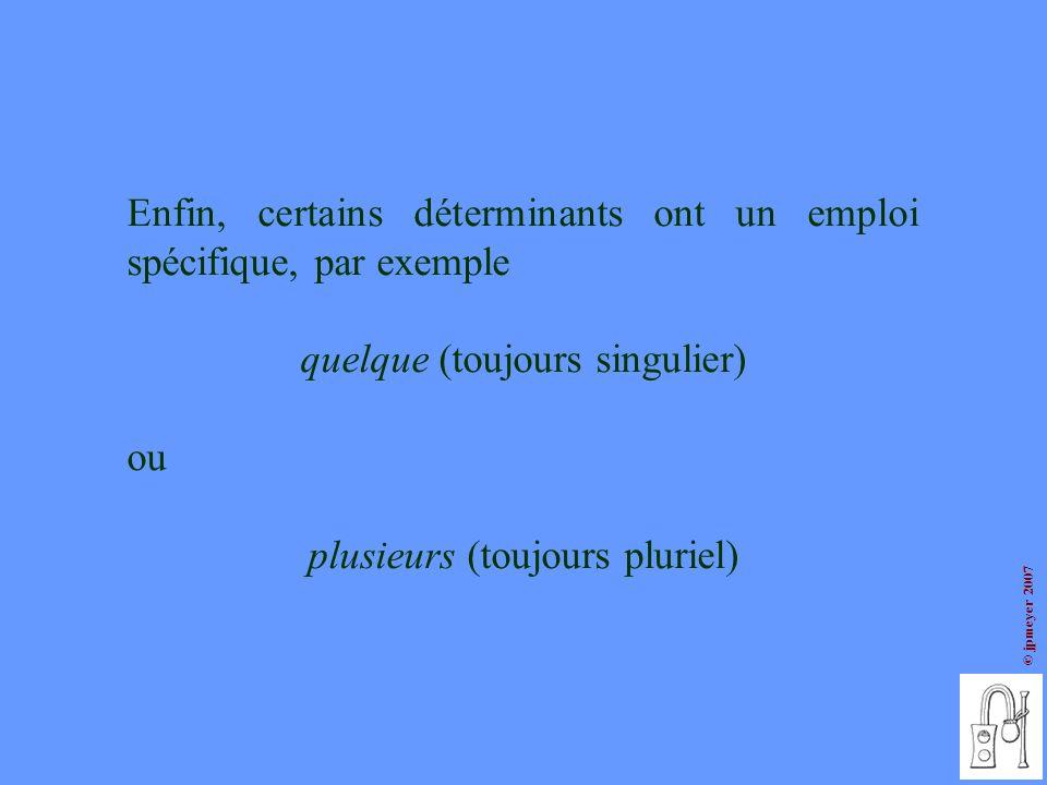 © jpmeyer 2007 Enfin, certains déterminants ont un emploi spécifique, par exemple quelque (toujours singulier) ou plusieurs (toujours pluriel)