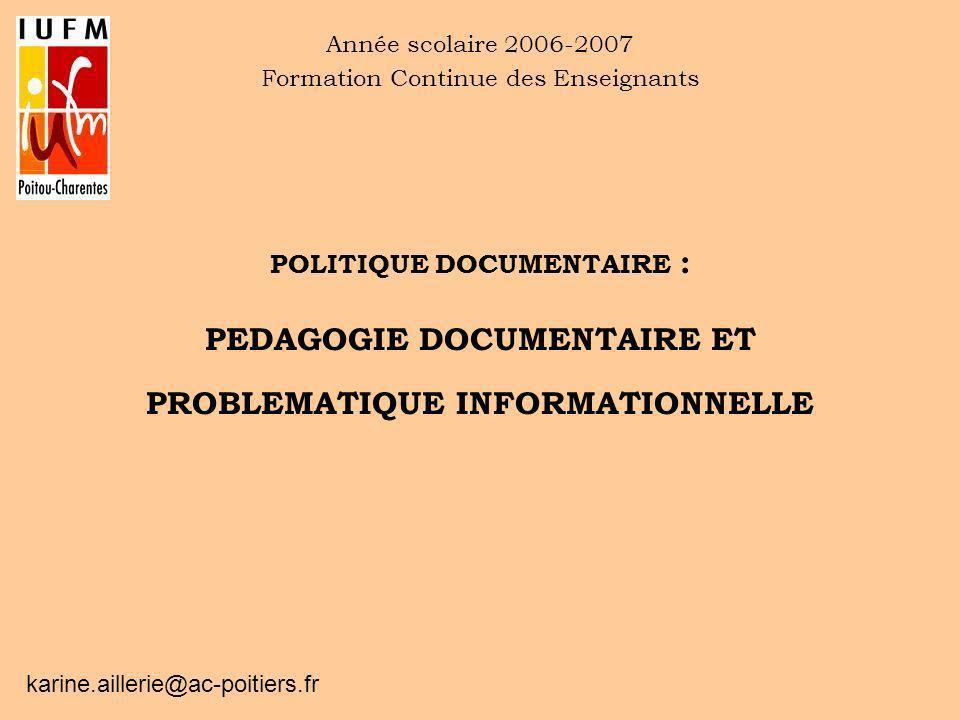 POLITIQUE DOCUMENTAIRE : PEDAGOGIE DOCUMENTAIRE ET PROBLEMATIQUE INFORMATIONNELLE Année scolaire 2006-2007 Formation Continue des Enseignants karine.a
