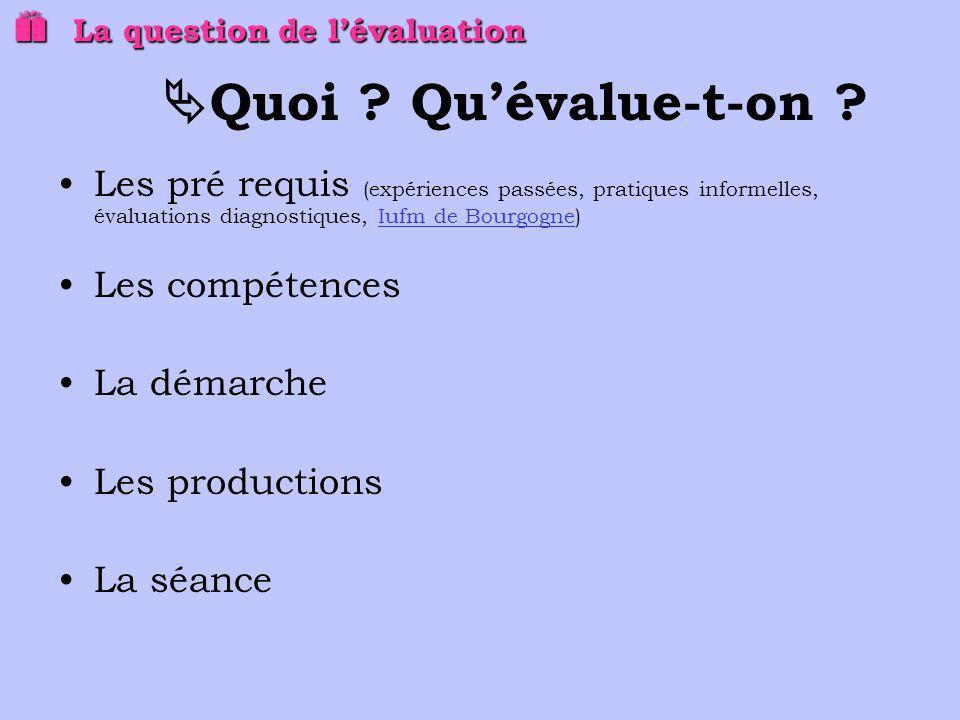 La question de lévaluation La question de lévaluation Quoi ? Quévalue-t-on ? Les pré requis (expériences passées, pratiques informelles, évaluations d