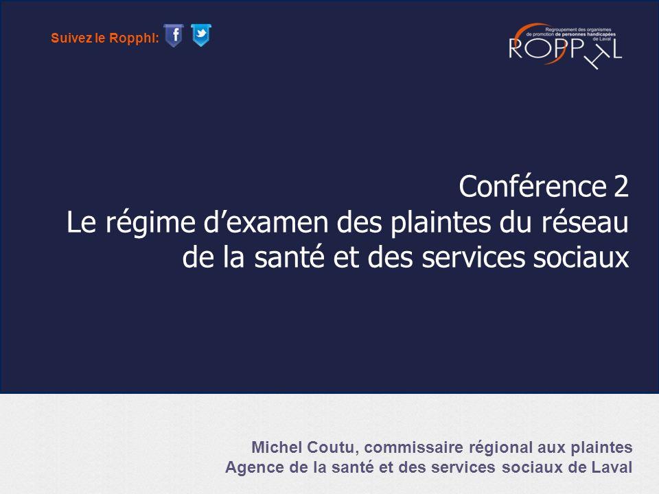 Conférence 2 Le régime dexamen des plaintes du réseau de la santé et des services sociaux Michel Coutu, commissaire régional aux plaintes Agence de la santé et des services sociaux de Laval Suivez le Ropphl: