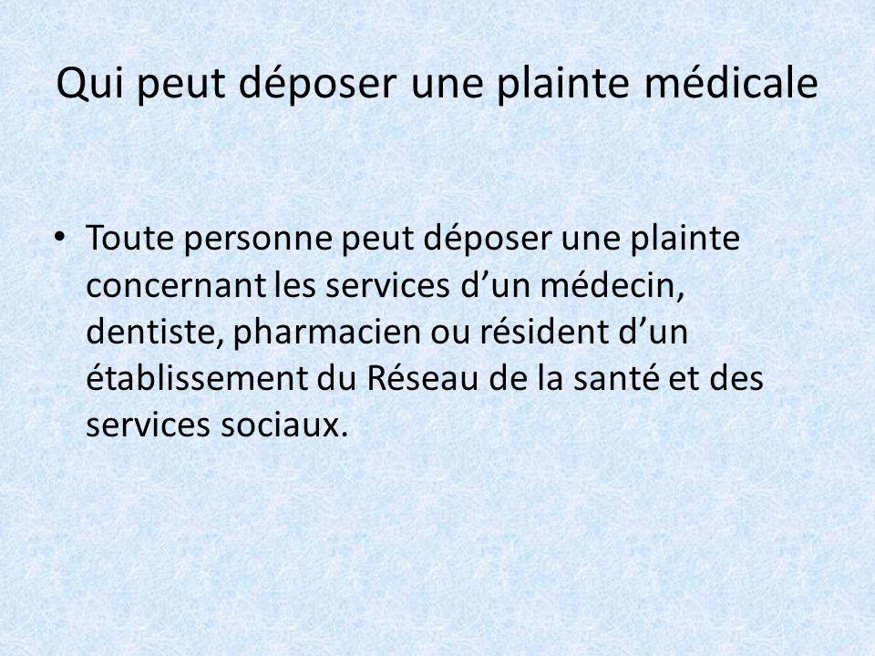 Qui peut déposer une plainte médicale Toute personne peut déposer une plainte concernant les services dun médecin, dentiste, pharmacien ou résident dun établissement du Réseau de la santé et des services sociaux.