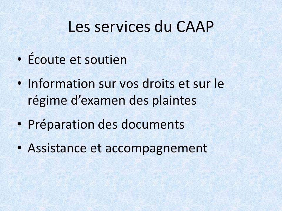 Les services du CAAP Écoute et soutien Information sur vos droits et sur le régime dexamen des plaintes Préparation des documents Assistance et accompagnement
