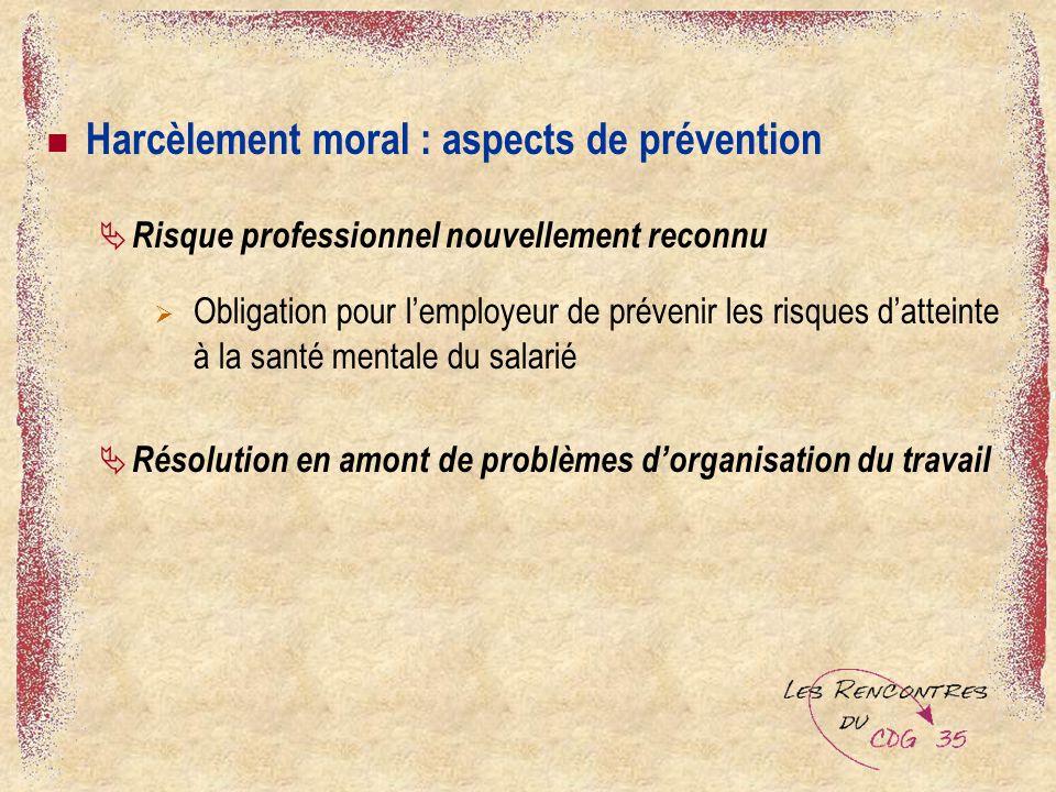 Harcèlement moral : aspects de prévention Risque professionnel nouvellement reconnu Obligation pour lemployeur de prévenir les risques datteinte à la santé mentale du salarié Résolution en amont de problèmes dorganisation du travail