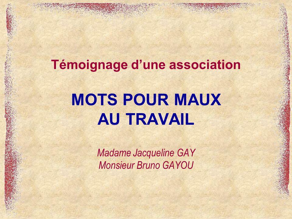 Témoignage dune association MOTS POUR MAUX AU TRAVAIL Madame Jacqueline GAY Monsieur Bruno GAYOU