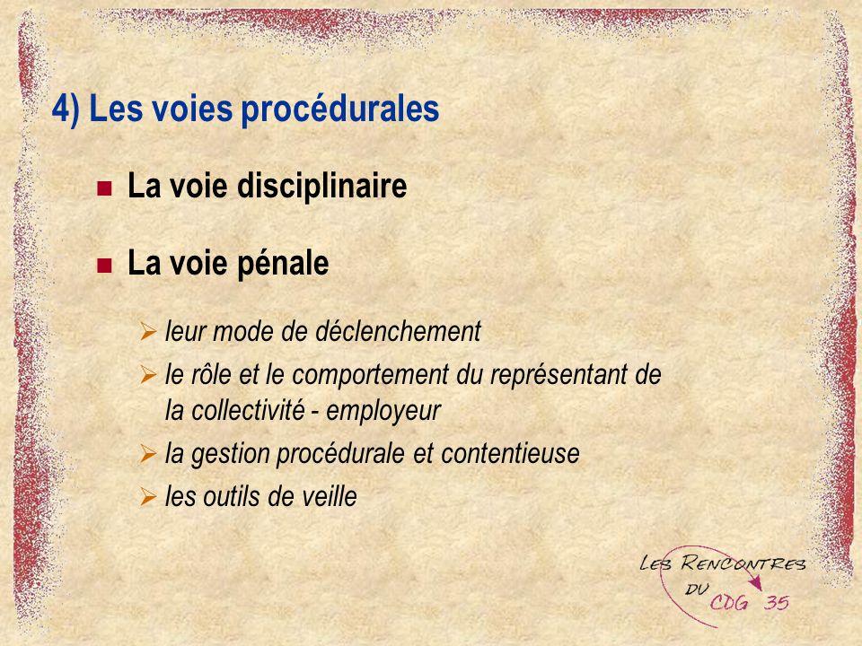 4) Les voies procédurales La voie disciplinaire La voie pénale leur mode de déclenchement le rôle et le comportement du représentant de la collectivité - employeur la gestion procédurale et contentieuse les outils de veille