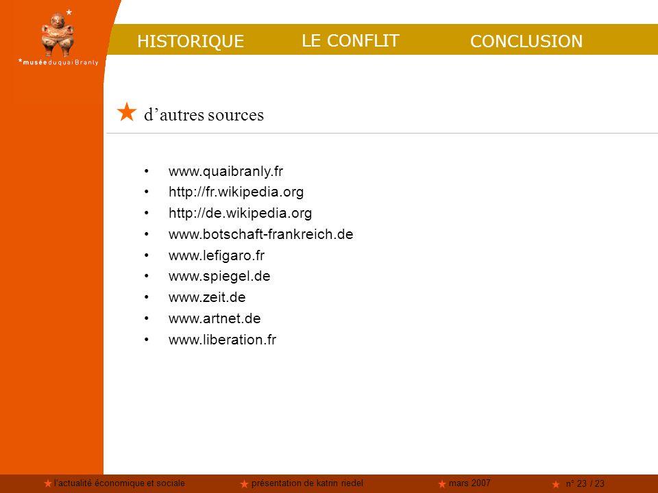 lactualité économique et socialeprésentation de katrin riedelmars 2007 n° 23 / 23 HISTORIQUE LE CONFLIT dautres sources CONCLUSION www.quaibranly.fr http://fr.wikipedia.org http://de.wikipedia.org www.botschaft-frankreich.de www.lefigaro.fr www.spiegel.de www.zeit.de www.artnet.de www.liberation.fr