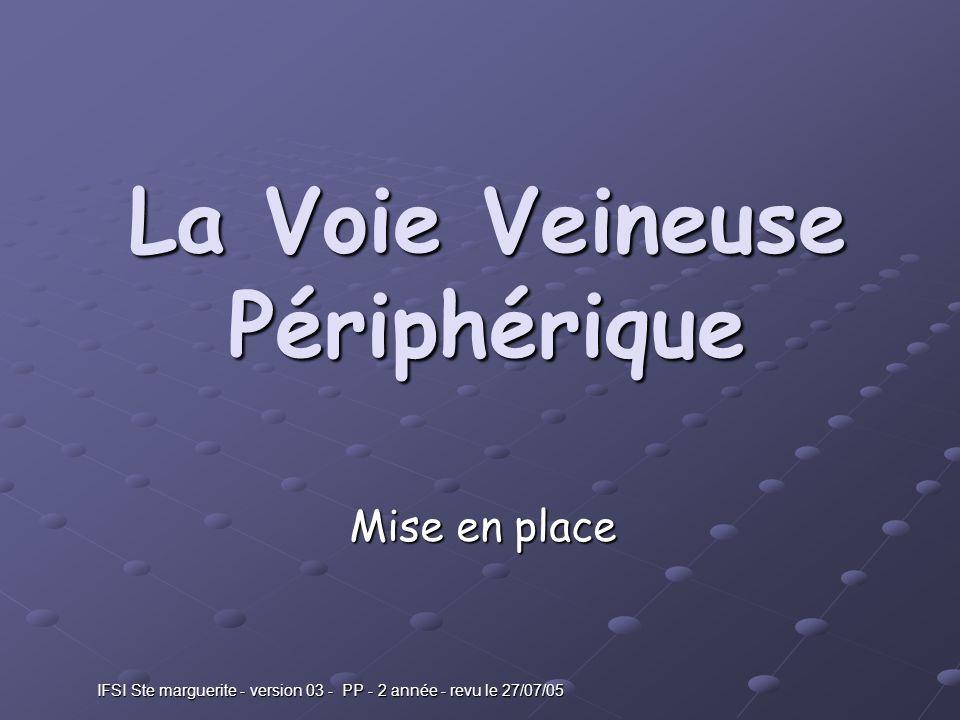 IFSI Ste marguerite - version 03 - PP - 2 année - revu le 27/07/05 La Voie Veineuse Périphérique Mise en place