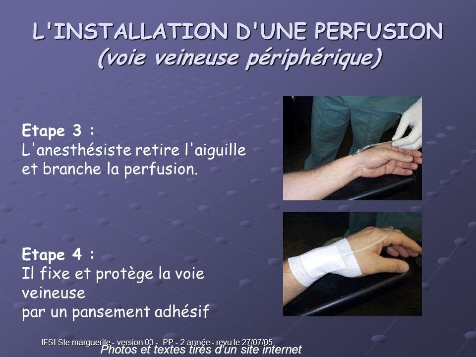 IFSI Ste marguerite - version 03 - PP - 2 année - revu le 27/07/05 L INSTALLATION D UNE PERFUSION (voie veineuse périphérique) Etape 3 :L anesthésiste retire l aiguille et branche la perfusion.Etape 3 :L anesthésiste retire l aiguille et branche la perfusion.