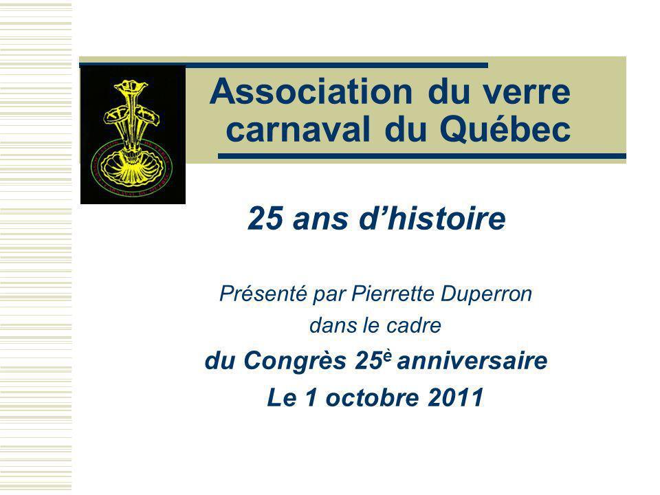 Association du verre carnaval du Québec 25 ans dhistoire Présenté par Pierrette Duperron dans le cadre du Congrès 25 è anniversaire Le 1 octobre 2011