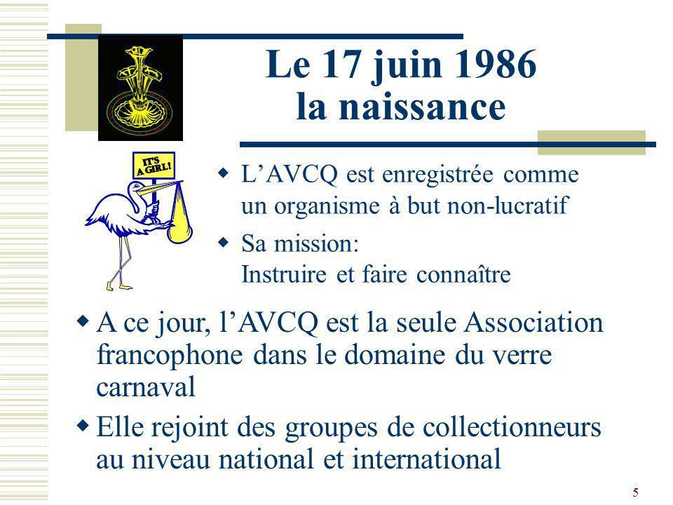 5 Le 17 juin 1986 la naissance LAVCQ est enregistrée comme un organisme à but non-lucratif Sa mission: Instruire et faire connaître A ce jour, lAVCQ est la seule Association francophone dans le domaine du verre carnaval Elle rejoint des groupes de collectionneurs au niveau national et international
